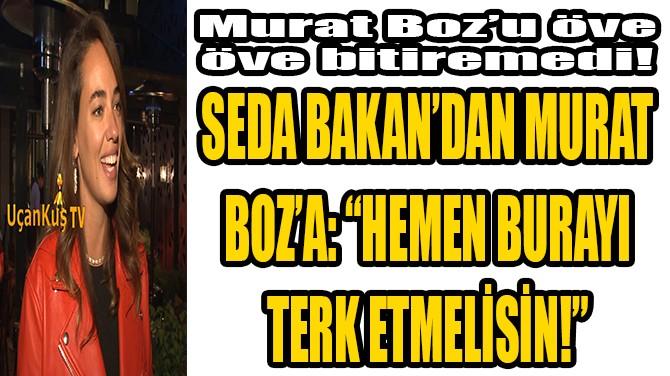 """SEDA BAKAN'DAN MURAT BOZ'A: """"HEMEN BURAYI TERK ETMELİSİN!"""""""