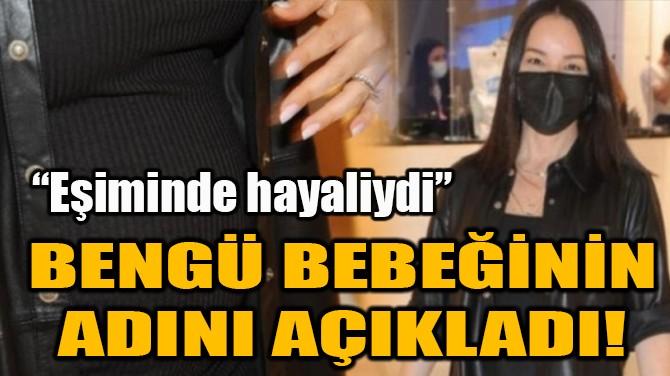 BENGÜ BEBEĞİNİN ADINI AÇIKLADI!