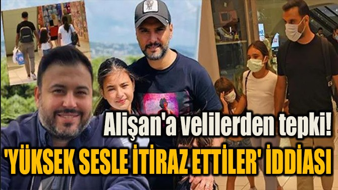 ALİŞAN'A VELİLERDEN TEPKİ! 'YÜKSEK SESLE İTİRAZ ETTİLER' İDDİASI