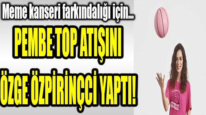 PEMBE TOP ATIŞINI ÖZGE ÖZPİRİNÇCİ YAPTI!
