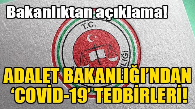 ADALET BAKANLIĞI'NDAN 'COVİD-19' TEDBİRLERİ!