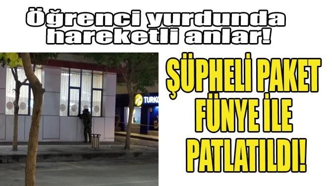 ŞÜPHELİ PAKET FÜNYE İLE PATLATILDI!