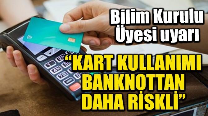 """KART KULLANIMI BANKNOTTAN DAHA RİSKLİ"""