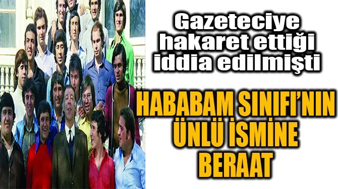 HABABAM SINIFI'NIN ÜNLÜ İSMİNE BERAAT