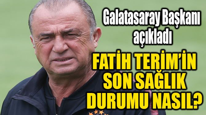 FATİH TERİM'İN SON SAĞLIK DURUMU NASIL
