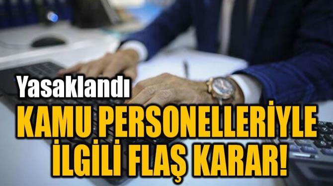 KAMU PERSONELLERİYLE İLGİLİ FLAŞ KARAR!