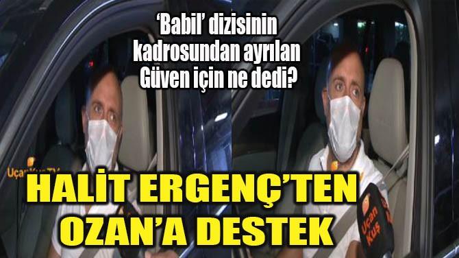 HALİT ERGENÇ'TEN OZAN'A DESTEK
