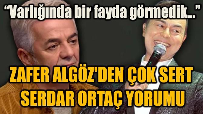 ZAFER ALGÖZ'DEN ÇOK SERT  SERDAR ORTAÇ YORUMU!