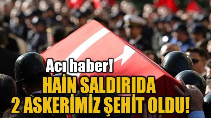 HAİN SALDIRIDA  2 ASKERİMİZ ŞEHİT OLDU!