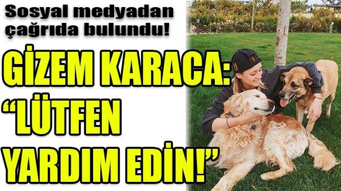"""GİZEM KARACA:""""LÜTFEN YARDIM EDİN!"""""""