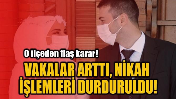 VAKALAR ARTTI, NİKAH  İŞLEMLERİ DURDURULDU!
