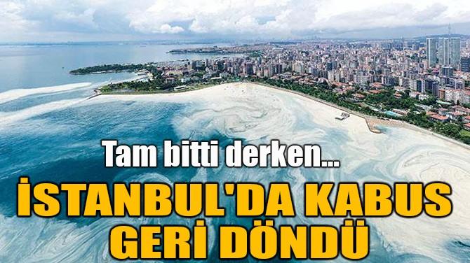 İSTANBUL'DA KABUS GERİ DÖNDÜ