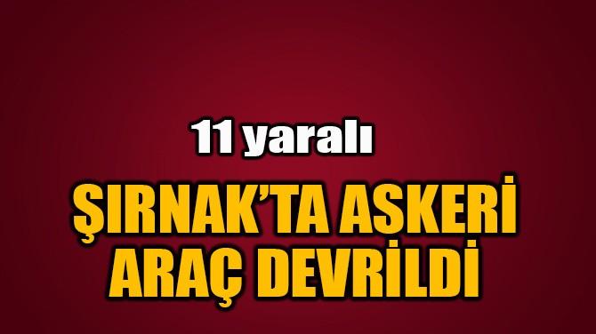 ŞIRNAK'TA ASKERİ ARAÇ DEVRİLDİ