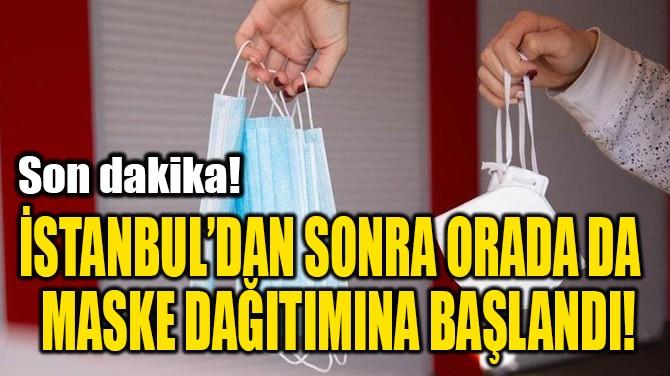 İSTANBUL'DAN SONRA ORADA DA MASKE DAĞITIMINA BAŞLANDI!