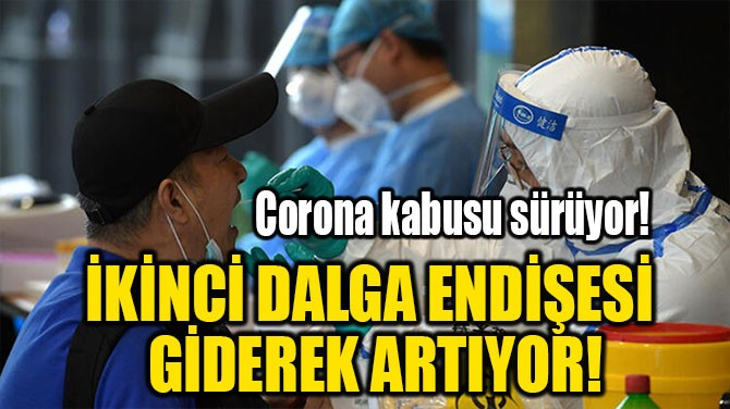 İKİNCİ DALGA ENDİŞESİ GİDEREK ARTIYOR!