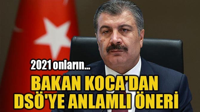 BAKAN KOCA'DAN  DSÖ'YE ANLAMLI ÖNERİ