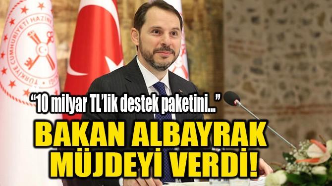 BAKAN ALBAYRAK MÜJDEYİ VERDİ!