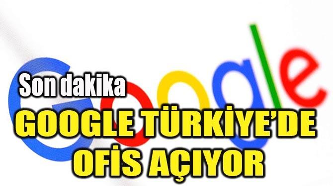 GOOGLE TÜRKİYE'DE OFİS AÇIYOR