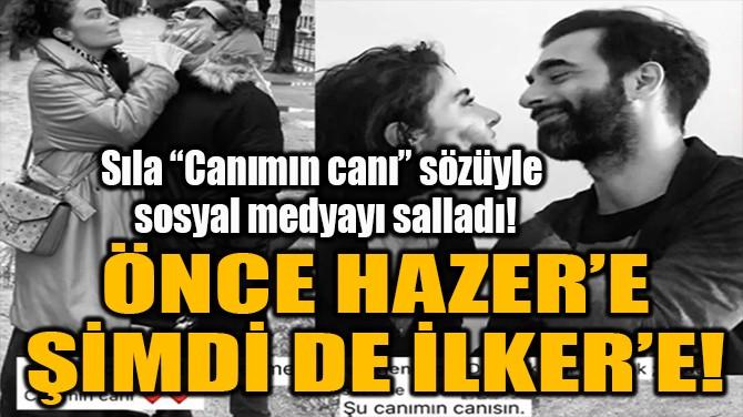 ÖNCE HAZER'E ŞİMDİ DE İLKER'E!
