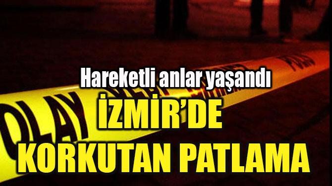 İZMİR'DE KORKUTAN PATLAMA