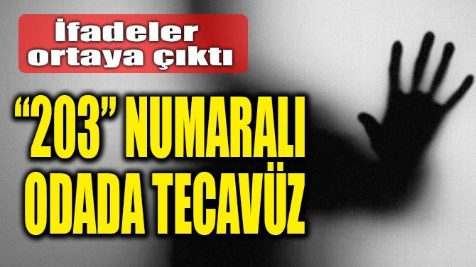 """""""203"""" NUMARALI  ODADA TECAVÜZ"""