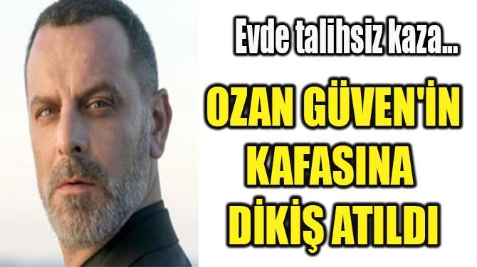 OZAN GÜVEN'İN  KAFASINA  DİKİŞ ATILDI