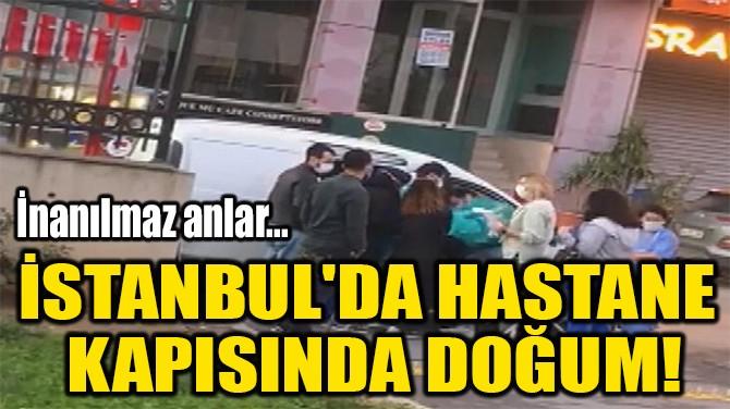 İSTANBUL'DA HASTANE  KAPISINDA DOĞUM!