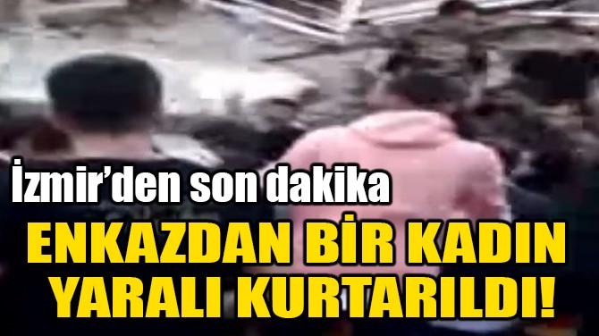 ENKAZDAN BİR KADIN  YARALI KURTARILDI!