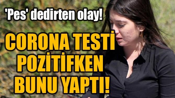 CORONA TESTİ  POZİTİFKEN  BUNU YAPTI!
