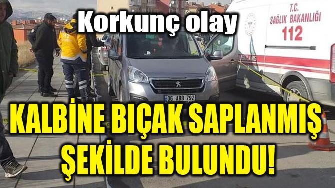 KALBİNE BIÇAK SAPLANMIŞ ŞEKİLDE BULUNDU!