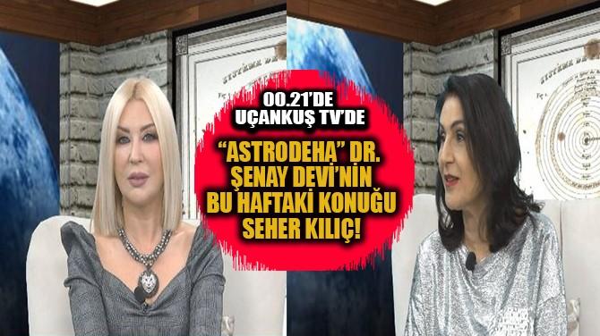 """""""ASTRODEHA"""" DR. ŞENAY DEVİ'NİN BUGÜNKÜ KONUĞU SEHER KILIÇ"""