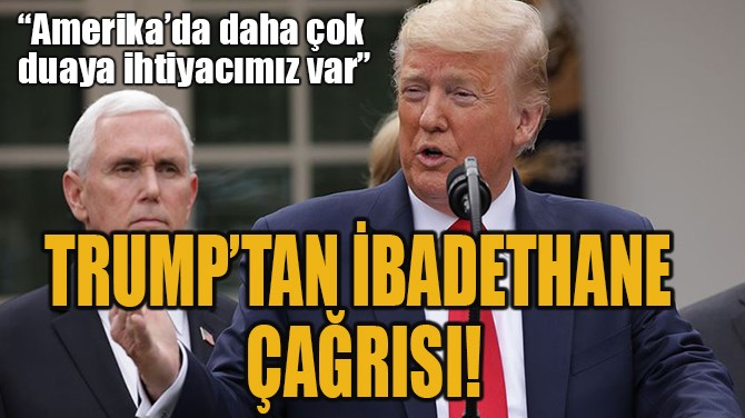 TRUMP'TAN İBADETHANE  ÇAĞRISI!