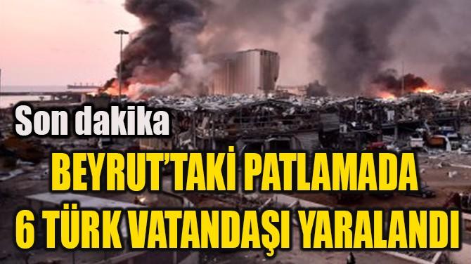 BEYRUT'TAKİ PATLAMADA  6 TÜRK VATANDAŞI YARALANDI