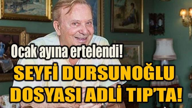SEYFİ DURSUNOĞLU DOSYASI ADLİ TIP'TA!