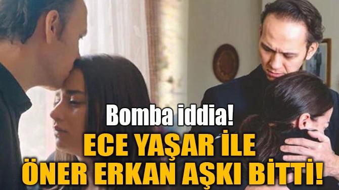 ECE YAŞAR İLE ÖNER ERKAN AŞKI BİTTİ!