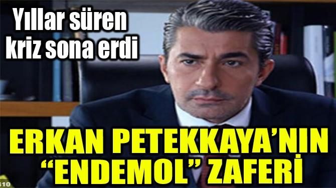 """ERKAN PETEKKAYA'NIN  """"ENDEMOL"""" ZAFERİ"""