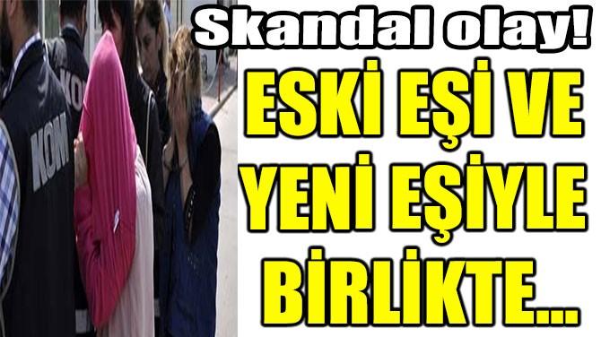 ESKİ EŞİ VE  YENİ EŞİYLE  BİRLİKTE...