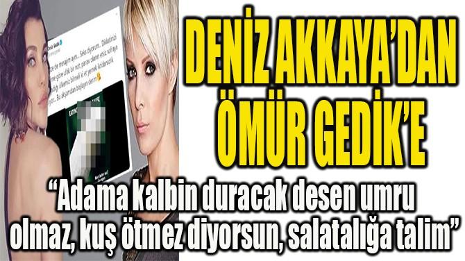 DENİZ AKKAYA'DAN  ÖMÜR GEDİK'E AĞIR SÖZLER!