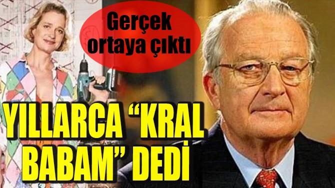 """YILLARCA """"KRAL BABAM"""" DEDİ"""