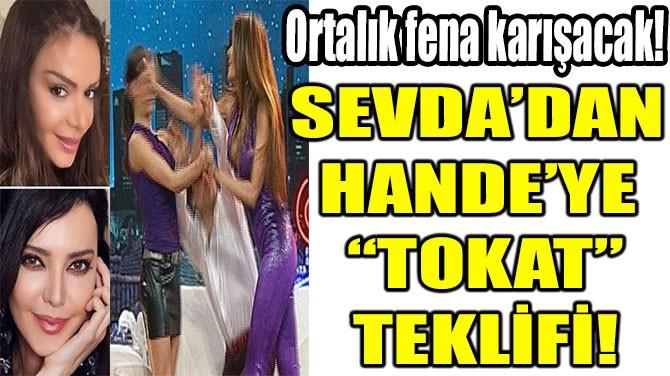 "SEVDA'DAN  HANDE'YE  ""TOKAT"" TEKLİFİ!"