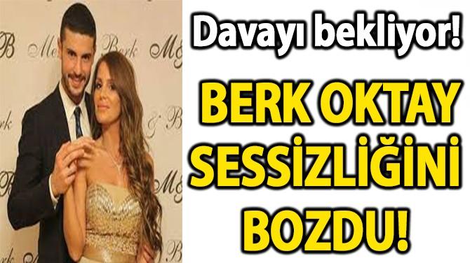 BERK OKTAY SESSİZLİĞİNİ  BOZDU!