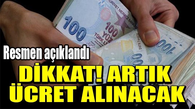 DİKKAT! ARTIK  ÜCRET ALINACAK