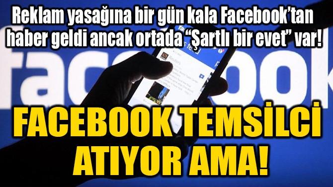 FACEBOOK TEMSİLCİ ATIYOR AMA!
