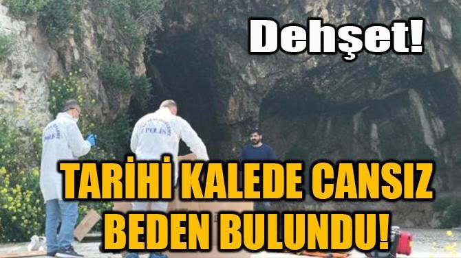 TARİHİ KALEDE KANLAR İÇİNDE CANSIZ BEDEN BULUNDU!