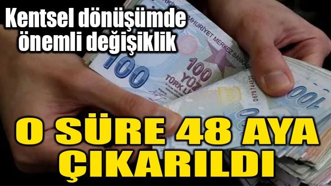 O SÜRE 48 AYA  ÇIKARILDI