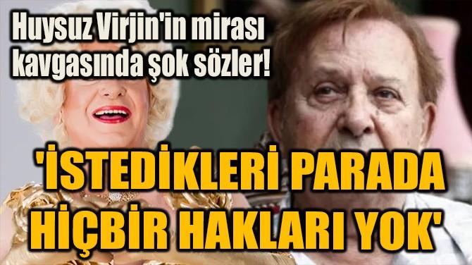 HUYSUZ VİRJİN'İN MİRASI KAVGASINDA ŞOK SÖZLER!