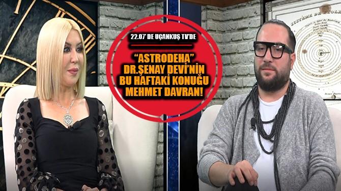 """""""ASTRODEHA"""" DR. ŞENAY DEVİ'NİN BUGÜNKÜ KONUĞU MEHMET DAVRAN"""