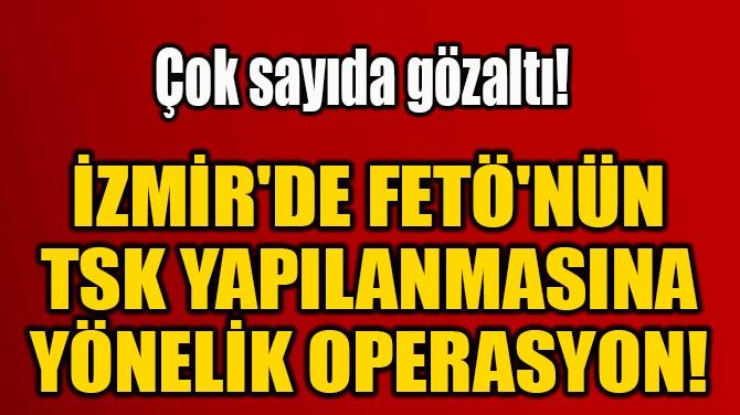 İZMİR'DE FETÖ'NÜN  TSK YAPILANMASINA  YÖNELİK OPERASYON!
