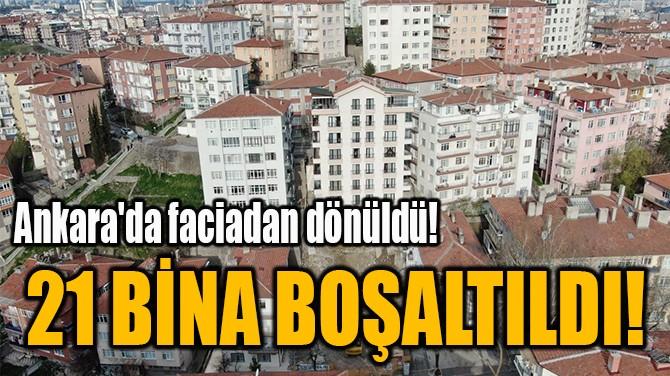 21 BİNA BOŞALTILDI!