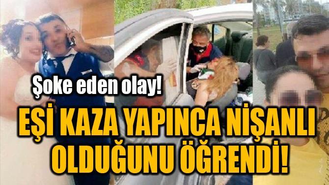 EŞİ KAZA YAPINCA NİŞANLI  OLDUĞUNU ÖĞRENDİ!